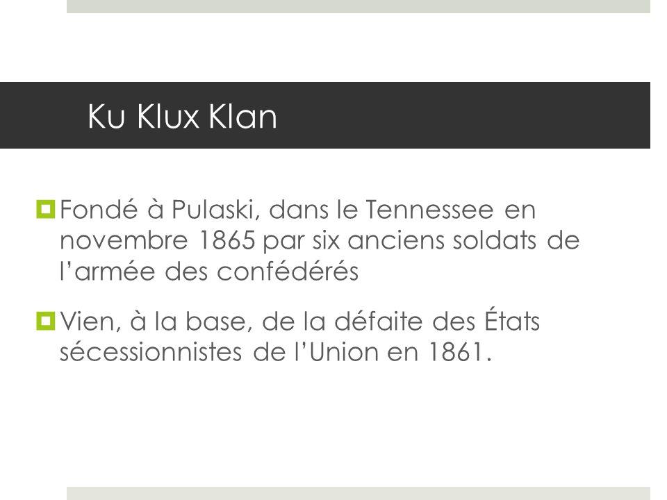 Ku Klux Klan Fondé à Pulaski, dans le Tennessee en novembre 1865 par six anciens soldats de larmée des confédérés Vien, à la base, de la défaite des É