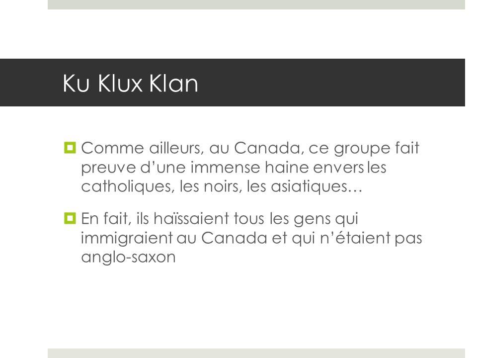 Ku Klux Klan Comme ailleurs, au Canada, ce groupe fait preuve dune immense haine envers les catholiques, les noirs, les asiatiques… En fait, ils haïss