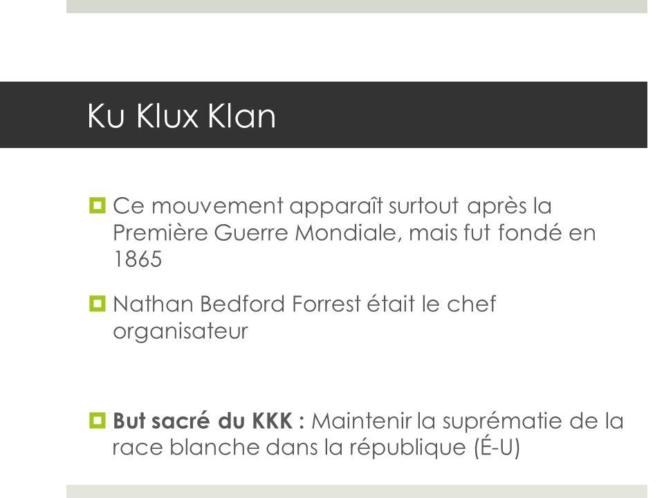 Ku Klux Klan Ce mouvement apparaît surtout après la Première Guerre Mondiale, mais fut fondé en 1865 Nathan Bedford Forrest était le chef organisateur