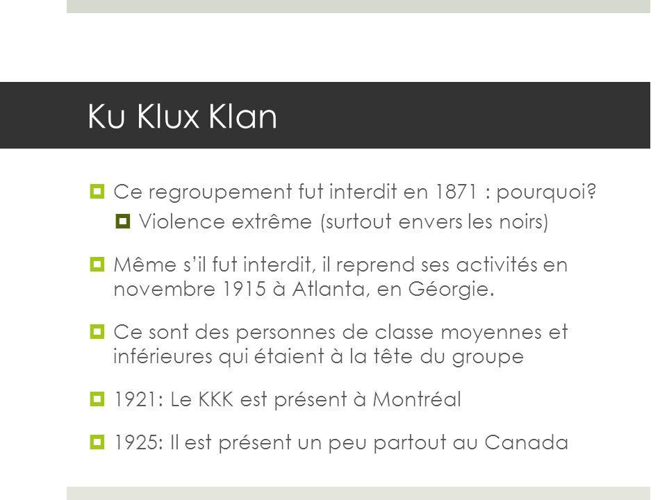 Ku Klux Klan Ce regroupement fut interdit en 1871 : pourquoi? Violence extrême (surtout envers les noirs) Même sil fut interdit, il reprend ses activi