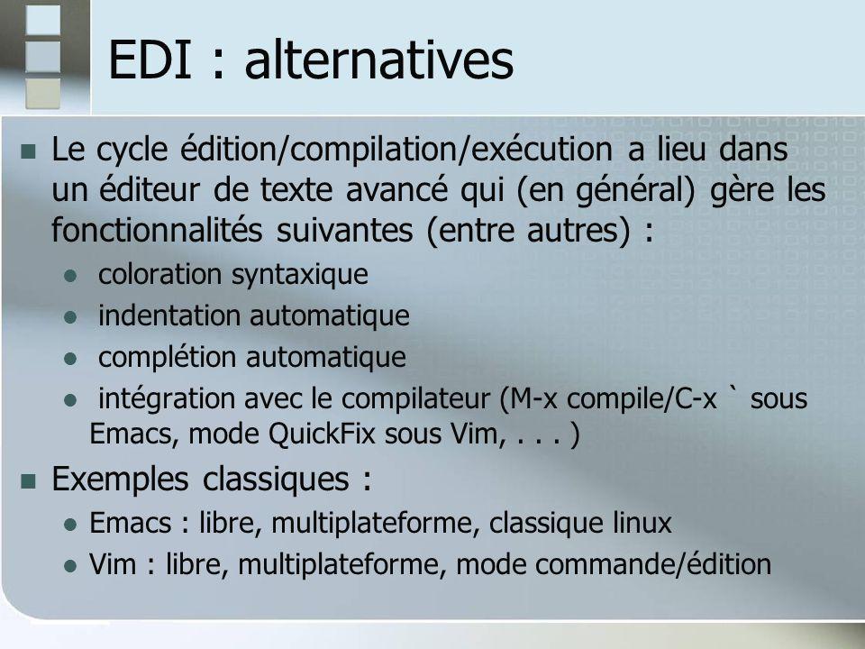 EDI : alternatives Le cycle édition/compilation/exécution a lieu dans un éditeur de texte avancé qui (en général) gère les fonctionnalités suivantes (entre autres) : coloration syntaxique indentation automatique complétion automatique intégration avec le compilateur (M-x compile/C-x ` sous Emacs, mode QuickFix sous Vim,...