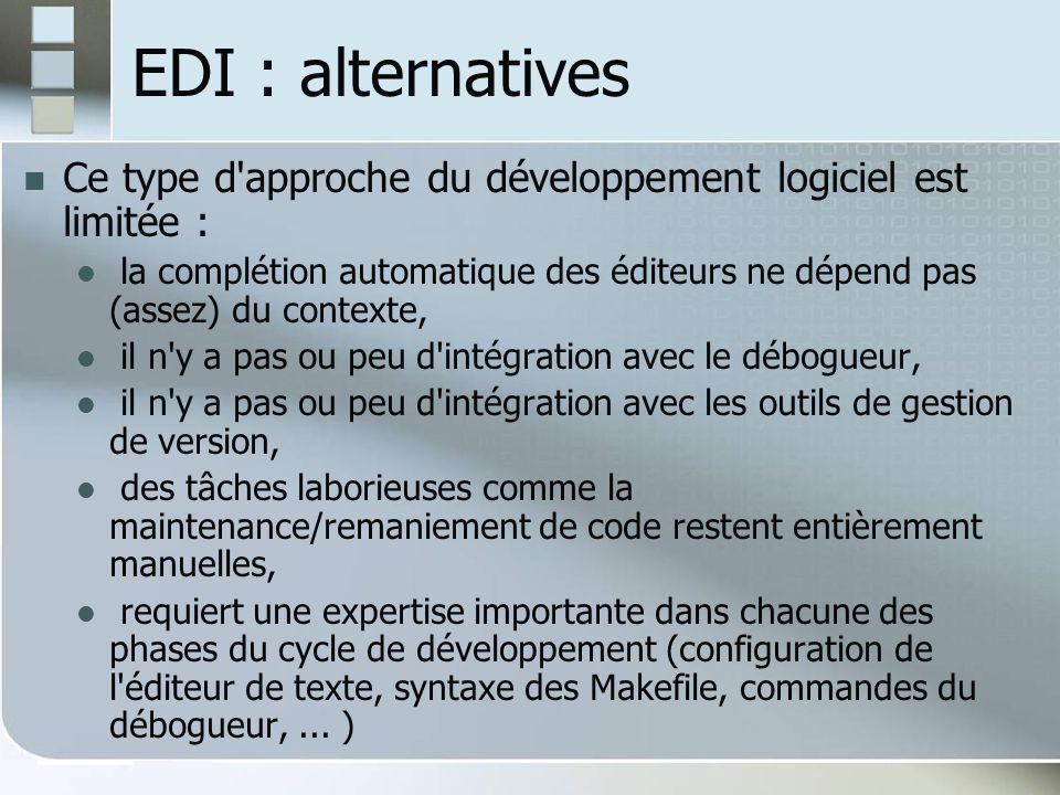 EDI : alternatives Ce type d approche du développement logiciel est limitée : la complétion automatique des éditeurs ne dépend pas (assez) du contexte, il n y a pas ou peu d intégration avec le débogueur, il n y a pas ou peu d intégration avec les outils de gestion de version, des tâches laborieuses comme la maintenance/remaniement de code restent entièrement manuelles, requiert une expertise importante dans chacune des phases du cycle de développement (configuration de l éditeur de texte, syntaxe des Makefile, commandes du débogueur,...