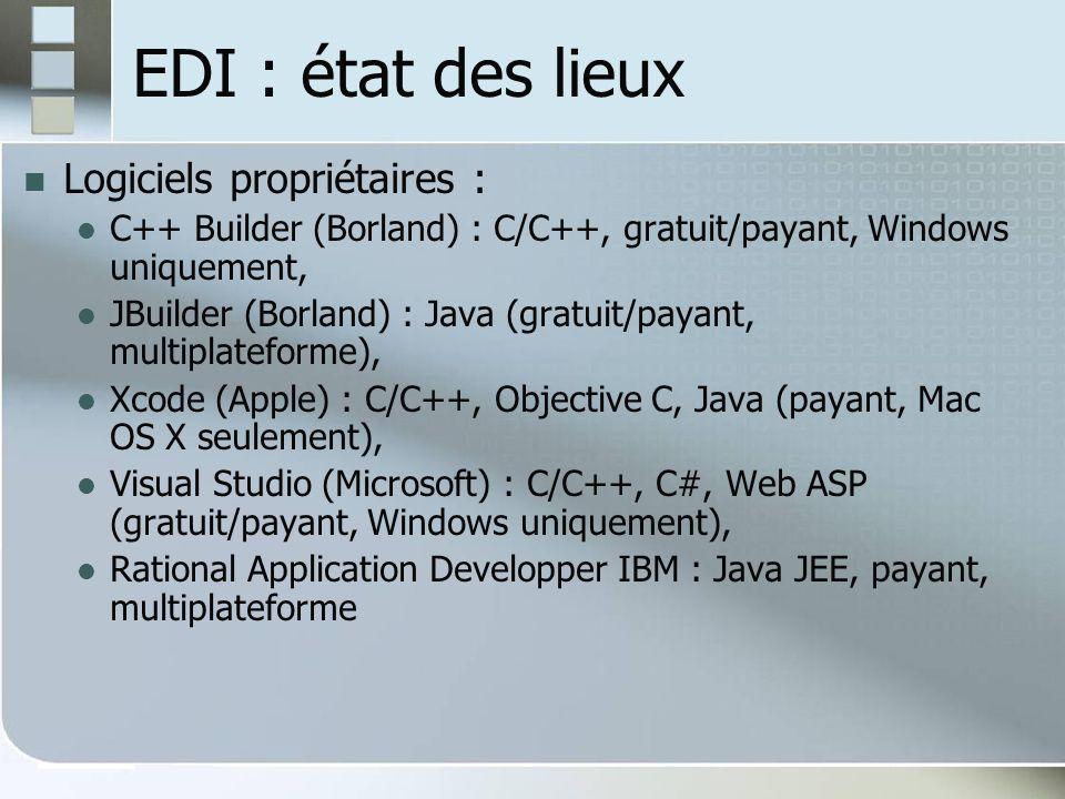 EDI : état des lieux Logiciels propriétaires : C++ Builder (Borland) : C/C++, gratuit/payant, Windows uniquement, JBuilder (Borland) : Java (gratuit/payant, multiplateforme), Xcode (Apple) : C/C++, Objective C, Java (payant, Mac OS X seulement), Visual Studio (Microsoft) : C/C++, C#, Web ASP (gratuit/payant, Windows uniquement), Rational Application Developper IBM : Java JEE, payant, multiplateforme