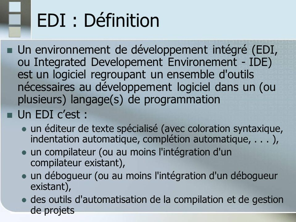 EDI : Définition Un environnement de développement intégré (EDI, ou Integrated Developement Environement - IDE) est un logiciel regroupant un ensemble d outils nécessaires au développement logiciel dans un (ou plusieurs) langage(s) de programmation Un EDI cest : un éditeur de texte spécialisé (avec coloration syntaxique, indentation automatique, complétion automatique,...