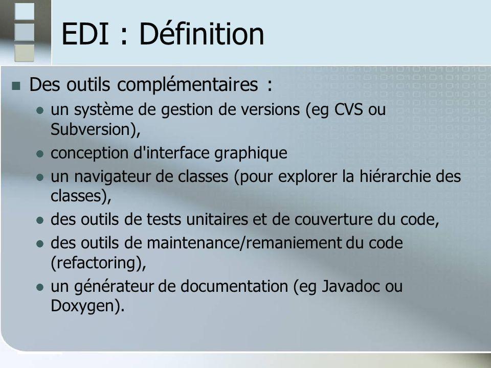EDI : Définition Des outils complémentaires : un système de gestion de versions (eg CVS ou Subversion), conception d interface graphique un navigateur de classes (pour explorer la hiérarchie des classes), des outils de tests unitaires et de couverture du code, des outils de maintenance/remaniement du code (refactoring), un générateur de documentation (eg Javadoc ou Doxygen).