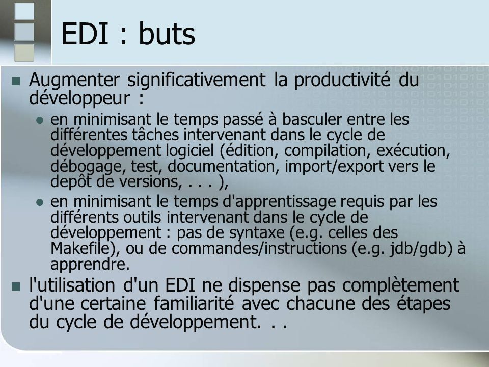 EDI : Un peu dhistoire 1983 : Borland Turbo Pascal, très accessible ($50) 1987 : Borland Turbo C 1991 : Microsoft Visual Basic 1992 : Microsoft Visual C++ 2001 : Eclipse