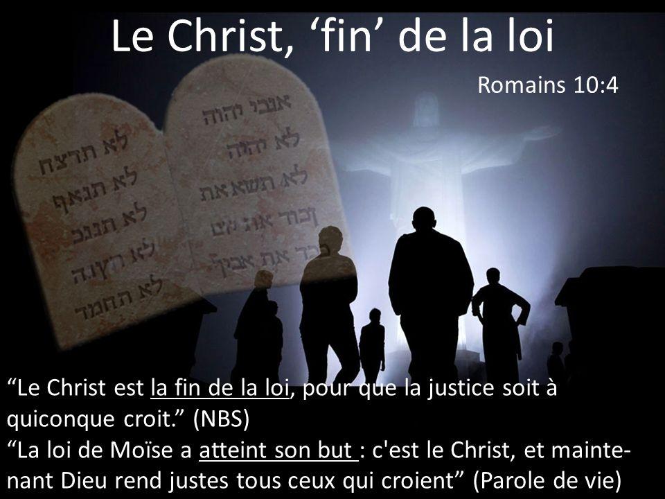 Le Christ, fin de la loi Le Christ est la fin de la loi, pour que la justice soit à quiconque croit. (NBS) La loi de Moïse a atteint son but : c'est l