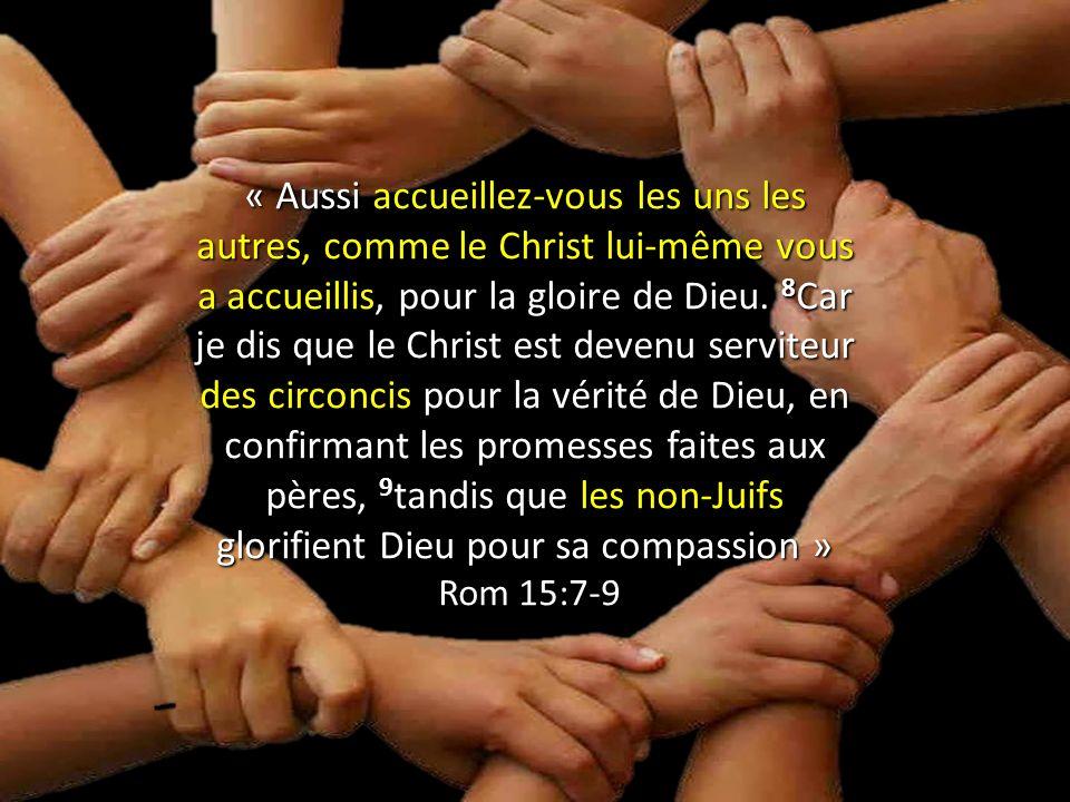 « Aussi accueillez-vous les uns les autres, comme le Christ lui-même vous a accueillis, pour la gloire de Dieu. 8 Car je dis que le Christ est devenu