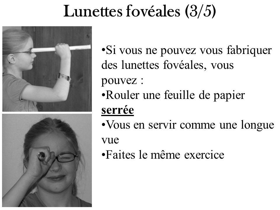 Lunettes fovéales (3/5) Si vous ne pouvez vous fabriquer des lunettes fovéales, vous pouvez : Rouler une feuille de papier serrée Vous en servir comme