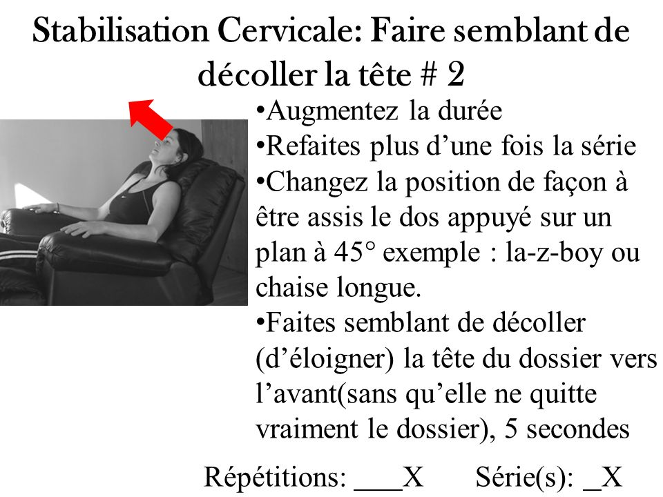 Stabilisation Cervicale: Faire semblant de décoller la tête # 2 Augmentez la durée Refaites plus dune fois la série Changez la position de façon à êtr