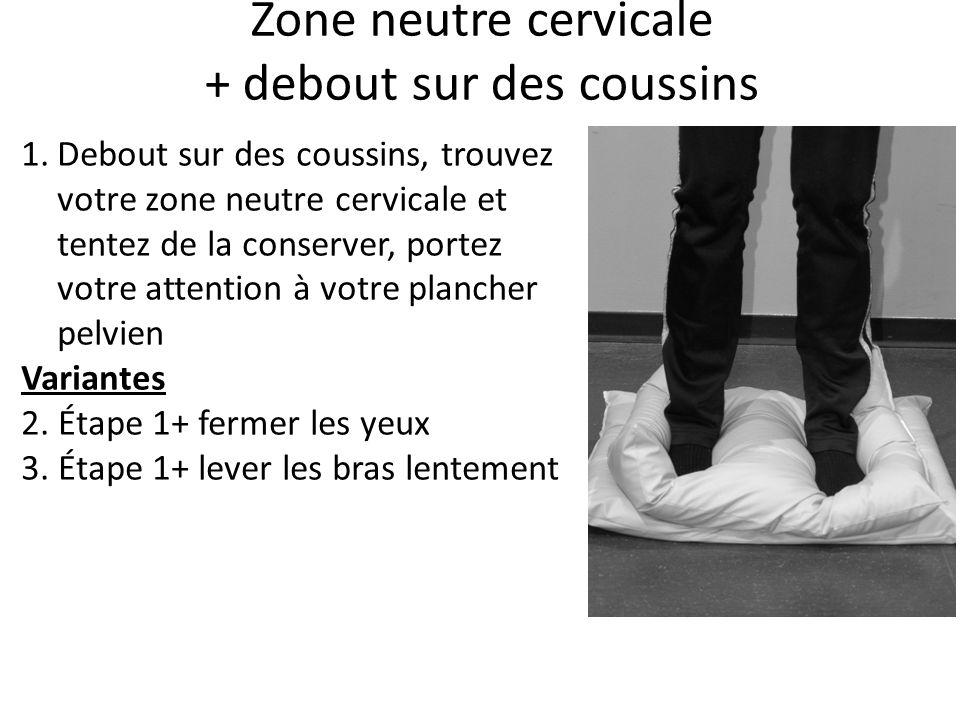 Zone neutre cervicale + debout sur des coussins 1.Debout sur des coussins, trouvez votre zone neutre cervicale et tentez de la conserver, portez votre