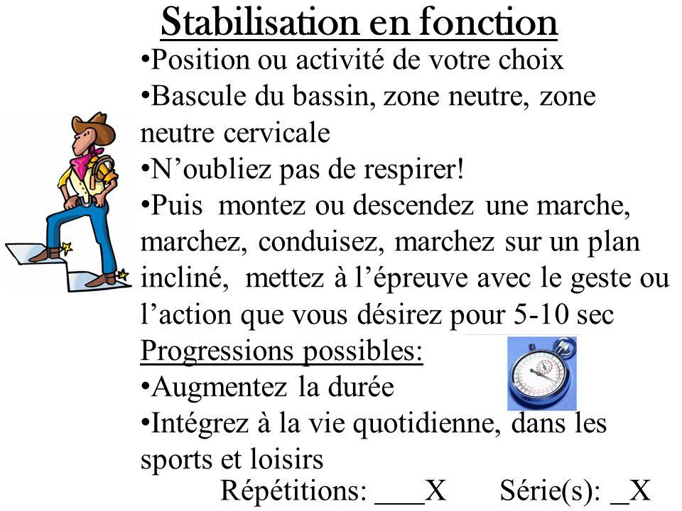 Stabilisation en fonction en action Stabilisation = 2-3 bascules du bassin + zone neutre Zone neutre cervicale Attention sur le plancher pelvien ou le bas ventre 2/10 (il faut pouvoir respirer par le ventre en même temps) 2-3 bascules du bassin + zone neutre Zone neutre cervicale Attention sur le plancher pelvien ou le bas ventre 2/10 (il faut pouvoir respirer par le ventre en même temps) Maintenir la stabilisation lors de…: - Placer une assiette dans larmoire ou balayer ou se coiffer, se faire la barbe, sassoir dans lauto, Repasser, clouer, tondeuse….