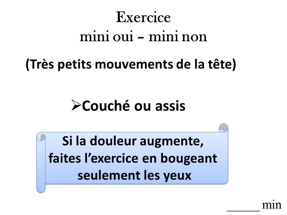 Exercice mini oui – mini non (Très petits mouvements de la tête) Couché ou assis Si la douleur augmente, faites lexercice en bougeant seulement les ye