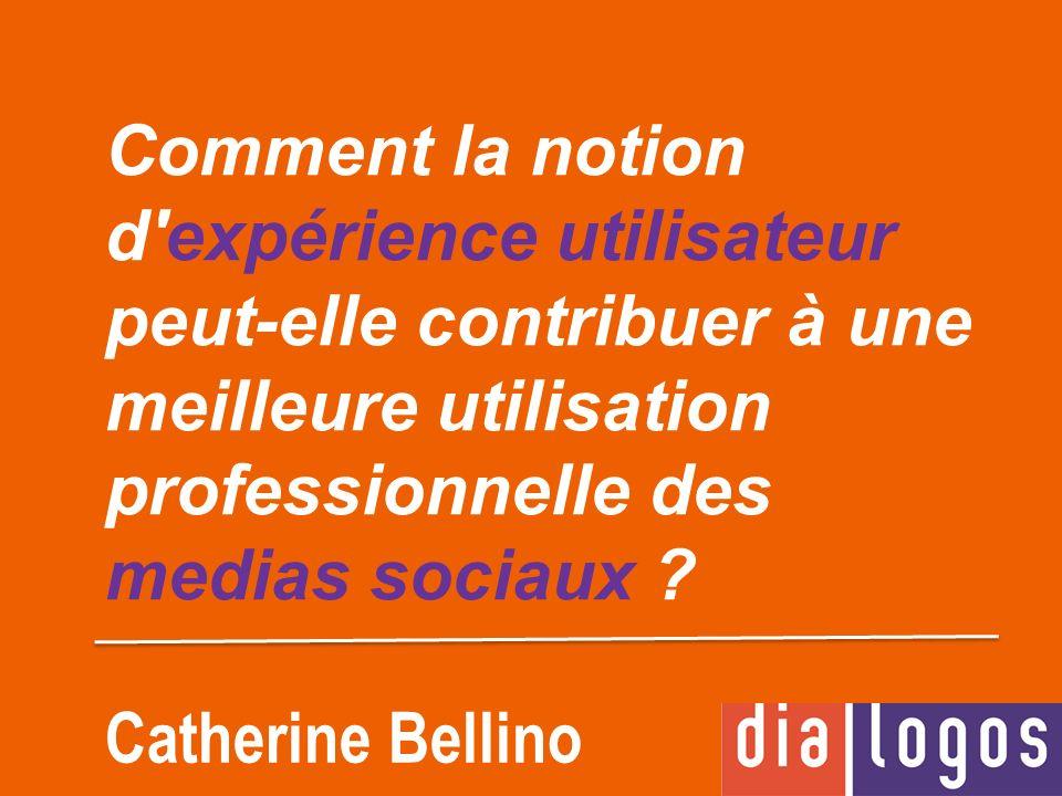 Comment la notion d'expérience utilisateur peut-elle contribuer à une meilleure utilisation professionnelle des medias sociaux ? Catherine Bellino