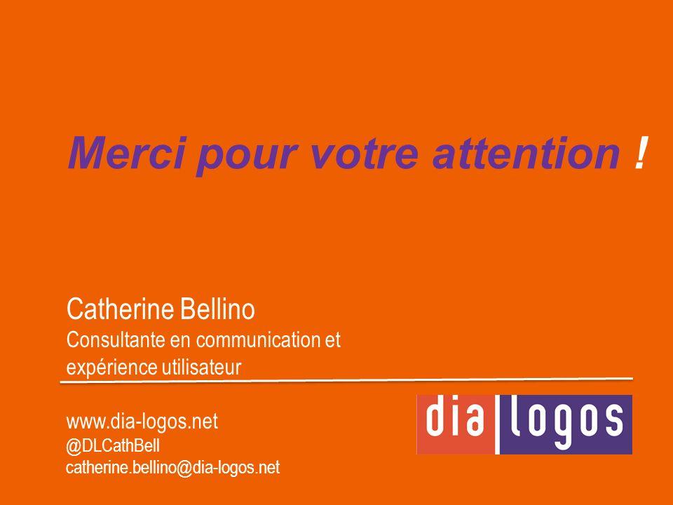 Merci pour votre attention ! Catherine Bellino Consultante en communication et expérience utilisateur www.dia-logos.net @DLCathBell catherine.bellino@