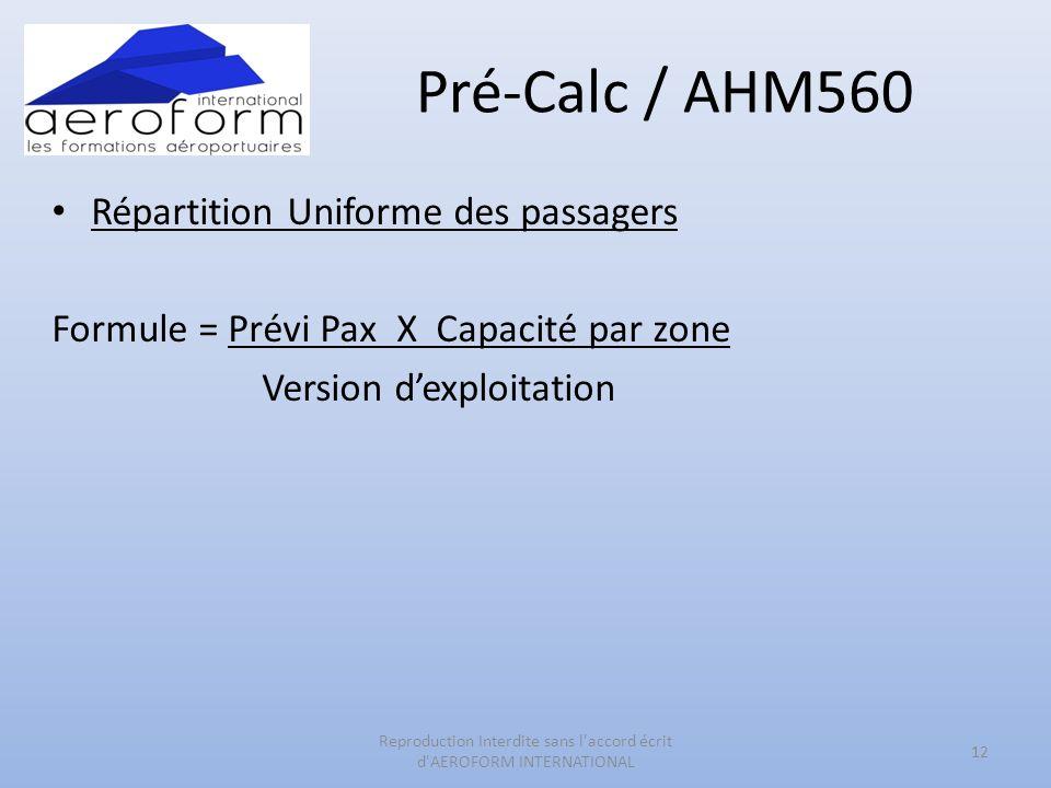 Pré-Calc / AHM560 Répartition Uniforme des passagers Formule = Prévi Pax X Capacité par zone Version dexploitation 12 Reproduction Interdite sans l'ac