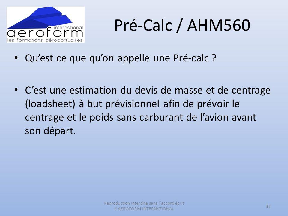 Pré-Calc / AHM560 Quest ce que quon appelle une Pré-calc ? Cest une estimation du devis de masse et de centrage (loadsheet) à but prévisionnel afin de