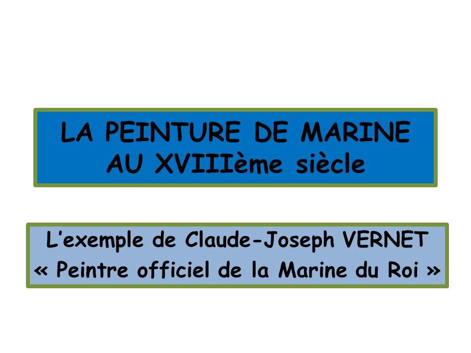 LA PEINTURE DE MARINE AU XVIIIème siècle Lexemple de Claude-Joseph VERNET « Peintre officiel de la Marine du Roi »