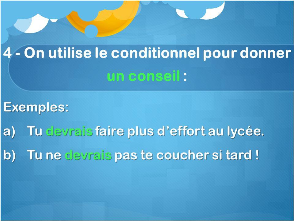 4 - On utilise le conditionnel pour donner un conseil : Exemples: a)Tu devrais faire plus deffort au lycée.