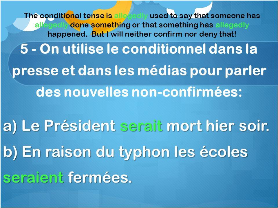 5 - On utilise le conditionnel dans la presse et dans les médias pour parler des nouvelles non-confirmées: a) Le Président serait mort hier soir.