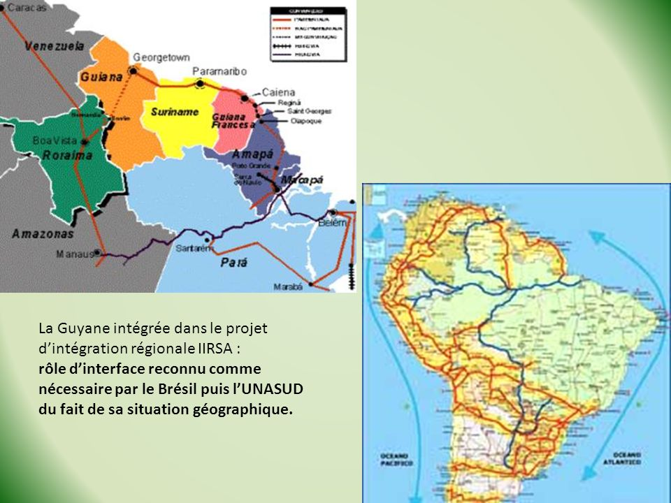 La Guyane intégrée dans le projet dintégration régionale IIRSA : rôle dinterface reconnu comme nécessaire par le Brésil puis lUNASUD du fait de sa situation géographique.