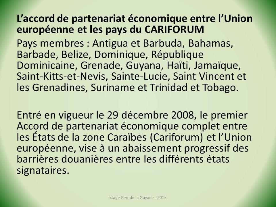 Laccord de partenariat économique entre lUnion européenne et les pays du CARIFORUM Pays membres : Antigua et Barbuda, Bahamas, Barbade, Belize, Dominique, République Dominicaine, Grenade, Guyana, Haïti, Jamaïque, Saint-Kitts-et-Nevis, Sainte-Lucie, Saint Vincent et les Grenadines, Suriname et Trinidad et Tobago.
