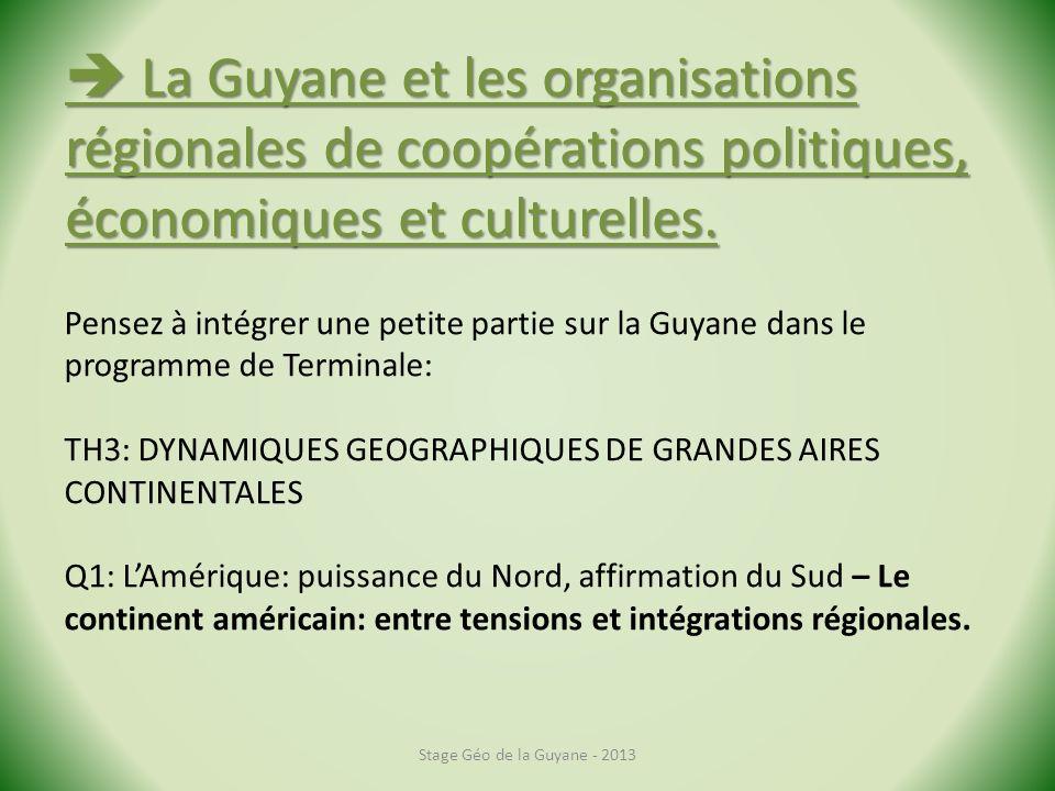 Stage Géo de la Guyane - 2013 La Guyane et les organisations régionales de coopérations politiques, économiques et culturelles.