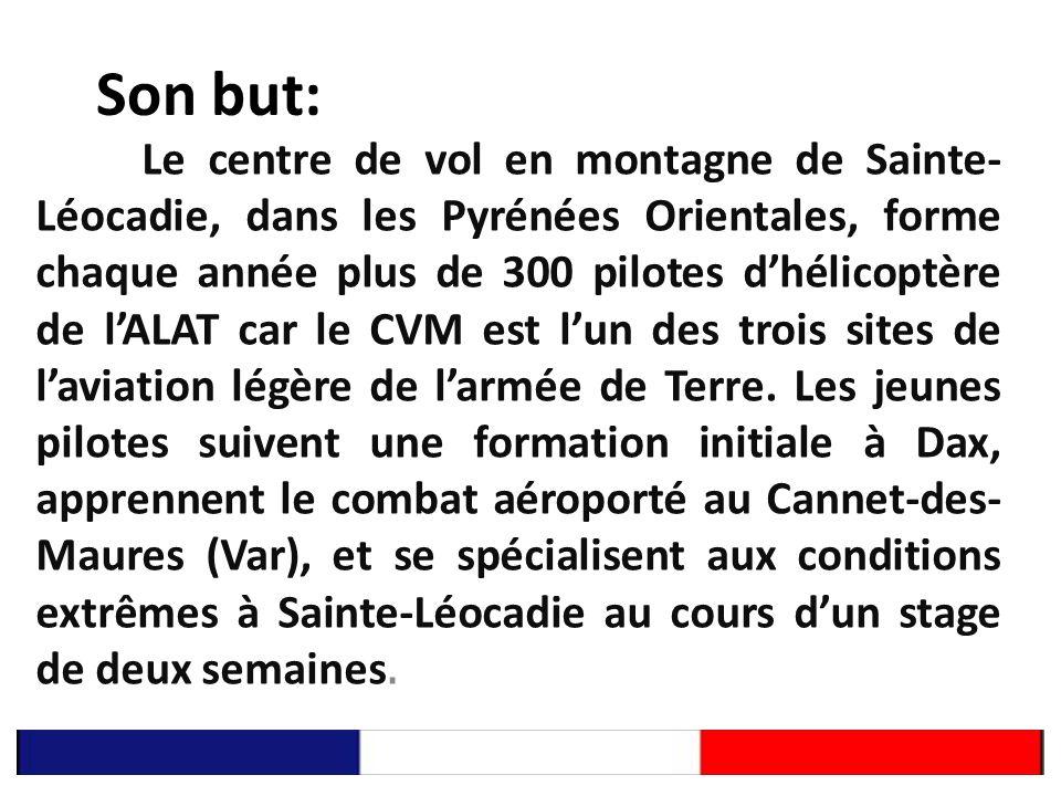 Son but: Le centre de vol en montagne de Sainte- Léocadie, dans les Pyrénées Orientales, forme chaque année plus de 300 pilotes dhélicoptère de lALAT car le CVM est lun des trois sites de laviation légère de larmée de Terre.
