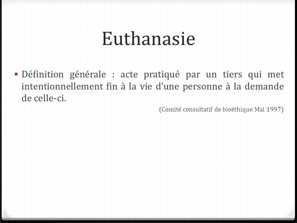 Euthanasie Définition générale : acte pratiqué par un tiers qui met intentionnellement fin à la vie dune personne à la demande de celle-ci. (Comité co