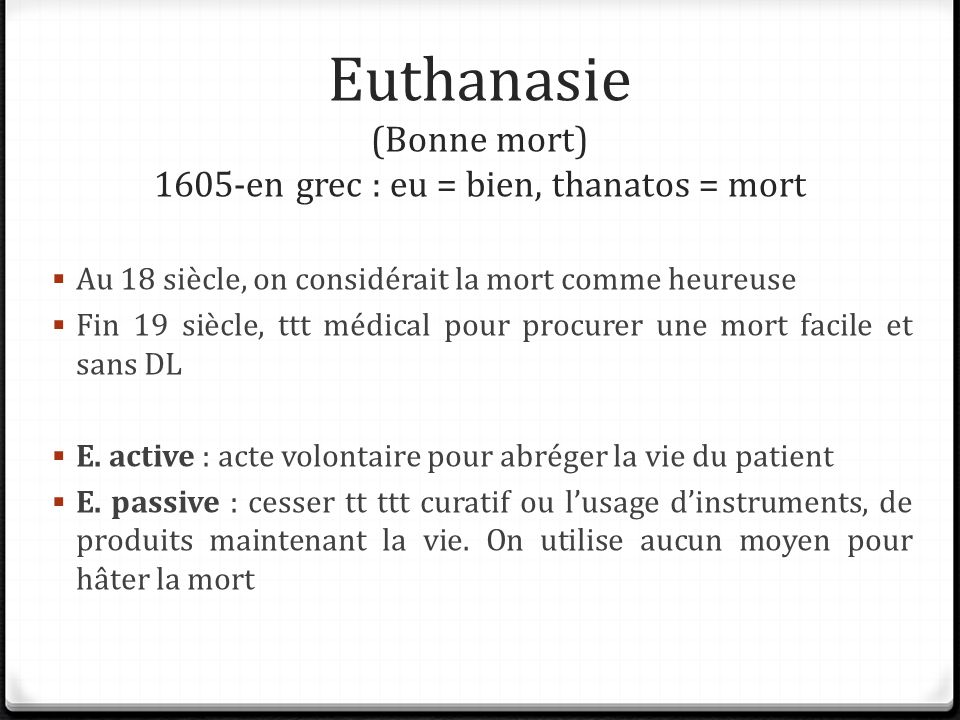 Euthanasie (Bonne mort) 1605-en grec : eu = bien, thanatos = mort Au 18 siècle, on considérait la mort comme heureuse Fin 19 siècle, ttt médical pour procurer une mort facile et sans DL E.