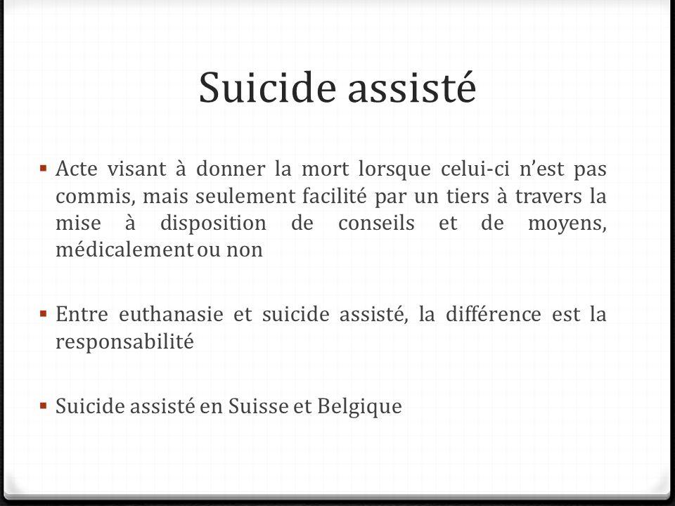 Suicide assisté Acte visant à donner la mort lorsque celui-ci nest pas commis, mais seulement facilité par un tiers à travers la mise à disposition de conseils et de moyens, médicalement ou non Entre euthanasie et suicide assisté, la différence est la responsabilité Suicide assisté en Suisse et Belgique