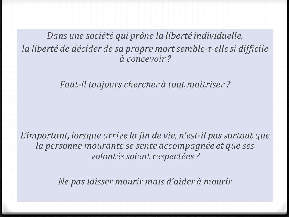 Dans une société qui prône la liberté individuelle, la liberté de décider de sa propre mort semble-t-elle si difficile à concevoir ? Faut-il toujours