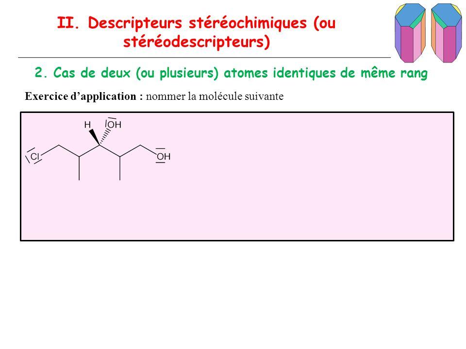 II. Descripteurs stéréochimiques (ou stéréodescripteurs) 2. Cas de deux (ou plusieurs) atomes identiques de même rang Exercice dapplication : nommer l