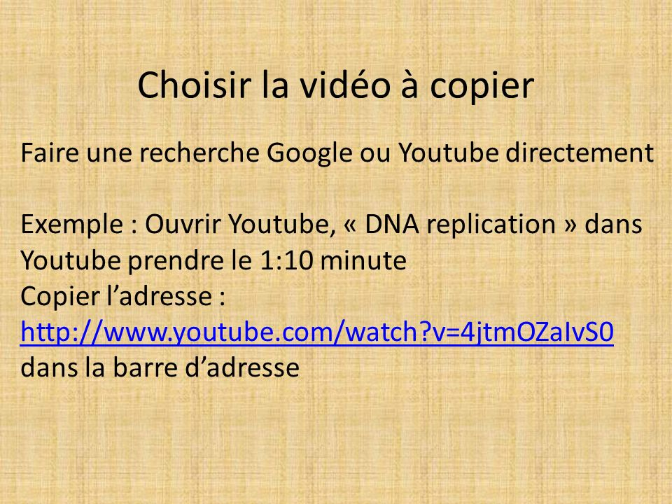 Choisir la vidéo à copier Faire une recherche Google ou Youtube directement Exemple : Ouvrir Youtube, « DNA replication » dans Youtube prendre le 1:10 minute Copier ladresse : http://www.youtube.com/watch v=4jtmOZaIvS0 dans la barre dadresse http://www.youtube.com/watch v=4jtmOZaIvS0