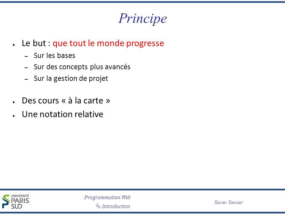 Programmation Web Introduction Xavier Tannier Principe Le but : que tout le monde progresse – Sur les bases – Sur des concepts plus avancés – Sur la g
