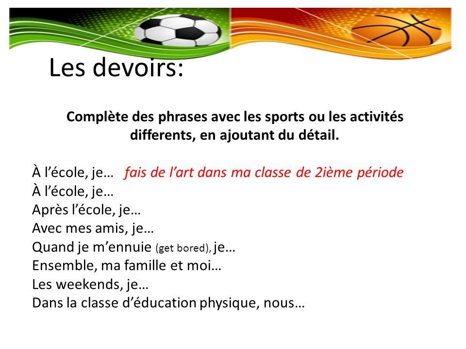 Les devoirs: Complète des phrases avec les sports ou les activités differents, en ajoutant du détail. À lécole, je… fais de lart dans ma classe de 2iè