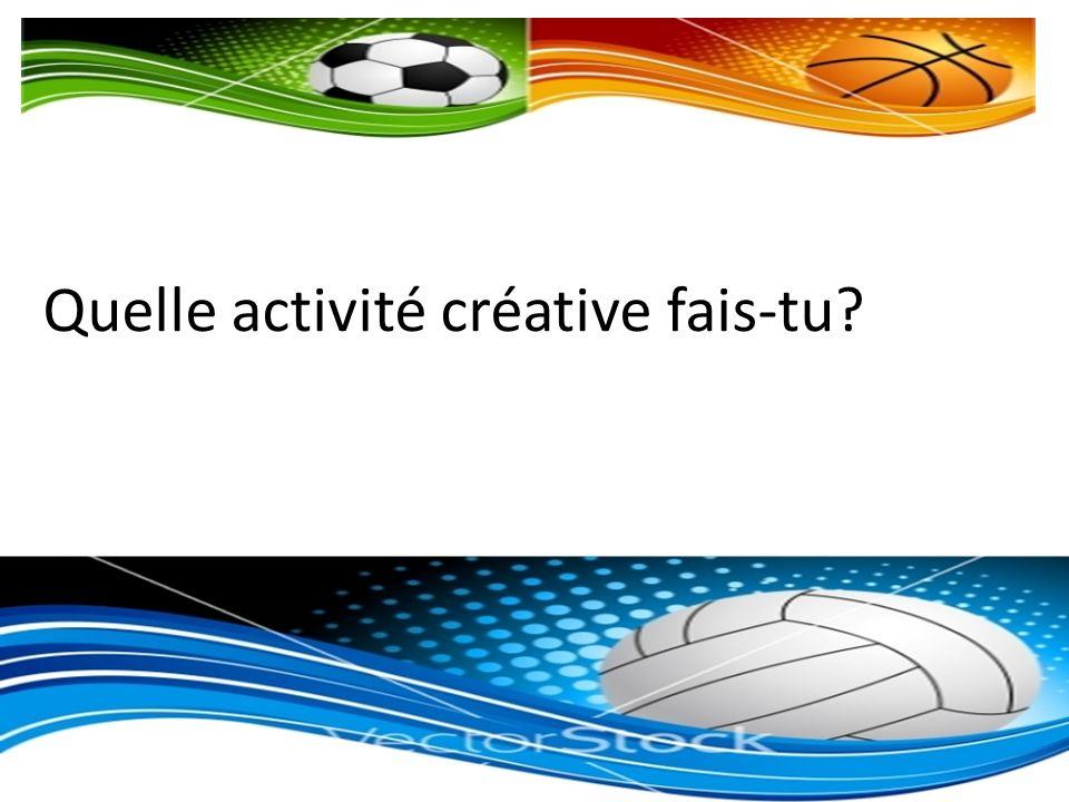 Quelle activité créative fais-tu?