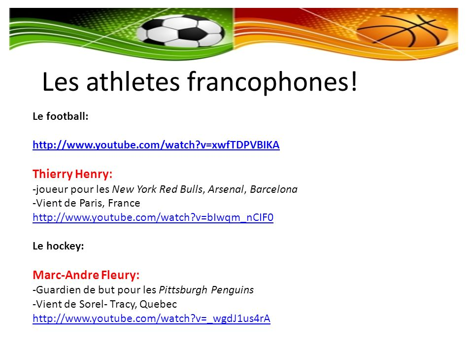 Les athletes francophones! Le football: http://www.youtube.com/watch?v=xwfTDPVBIKA Thierry Henry: -joueur pour les New York Red Bulls, Arsenal, Barcel