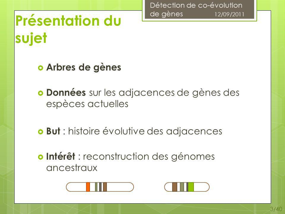 Détection de co-évolution de gènes 12/09/2011 14/40 Problématique Limitation : 2 arbres de gènes dont les racines sont de la même espèce Adjacences entre 2 arbres de gènes différents Données : 2 arbres de gènes G 1 et G 2 Une liste dadjacences L Un arbre des espèces S Solution : forêt darbres dadjacences associés à G 1, G 2 et L de coût différentiel minimum.