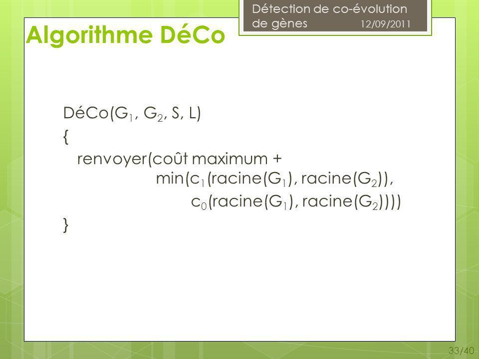 Détection de co-évolution de gènes 12/09/2011 33/40 Algorithme DéCo DéCo(G 1, G 2, S, L) { renvoyer(coût maximum + min(c 1 (racine(G 1 ), racine(G 2 )), c 0 (racine(G 1 ), racine(G 2 )))) }