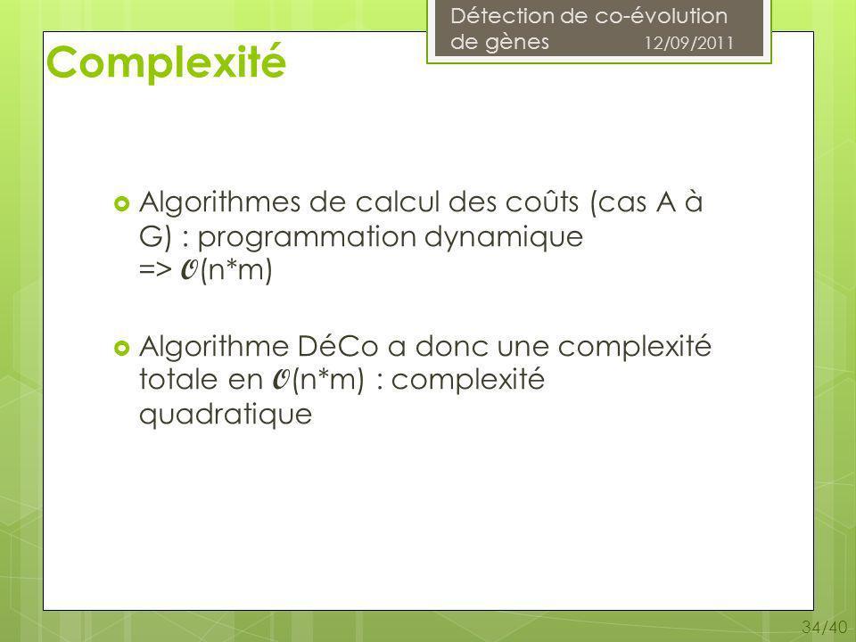 Détection de co-évolution de gènes 12/09/2011 34/40 Complexité Algorithmes de calcul des coûts (cas A à G) : programmation dynamique => O (n*m) Algorithme DéCo a donc une complexité totale en O (n*m) : complexité quadratique