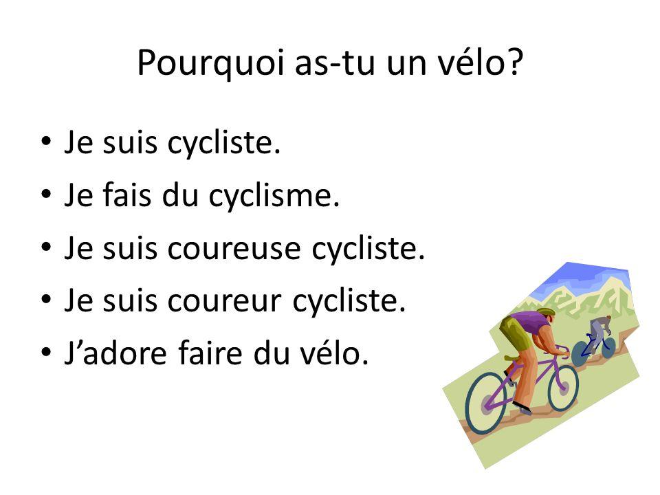 Pourquoi as-tu un vélo. Je suis cycliste. Je fais du cyclisme.
