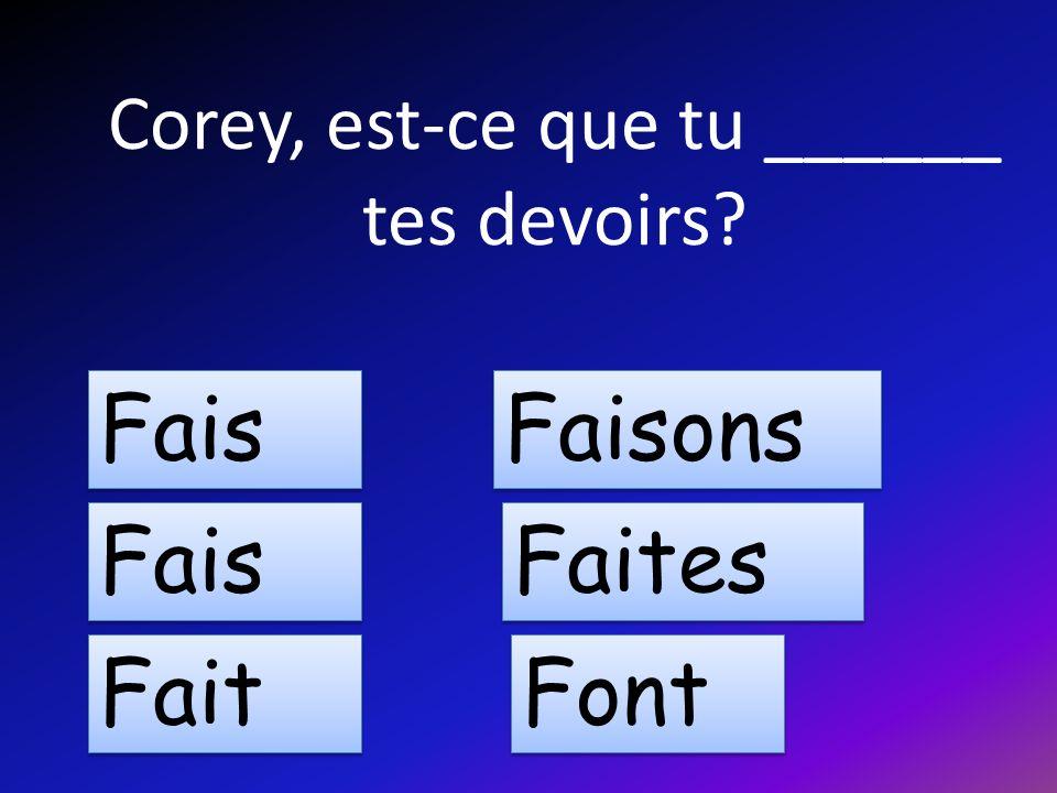 Corey, est-ce que tu ______ tes devoirs Fais Fait Faisons Faites Font