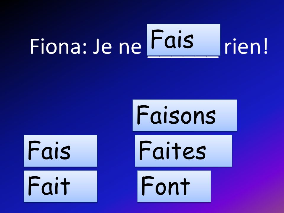 Fiona: Je ne ______ rien! Fais Fait Faisons Faites Font