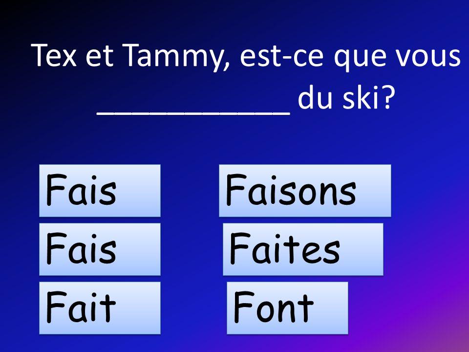 Tex et Tammy, est-ce que vous ___________ du ski Fais Fait Faisons Faites Font
