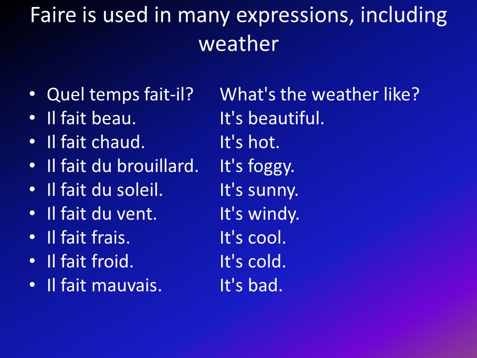 Faire is used in many expressions, including weather Quel temps fait-il.