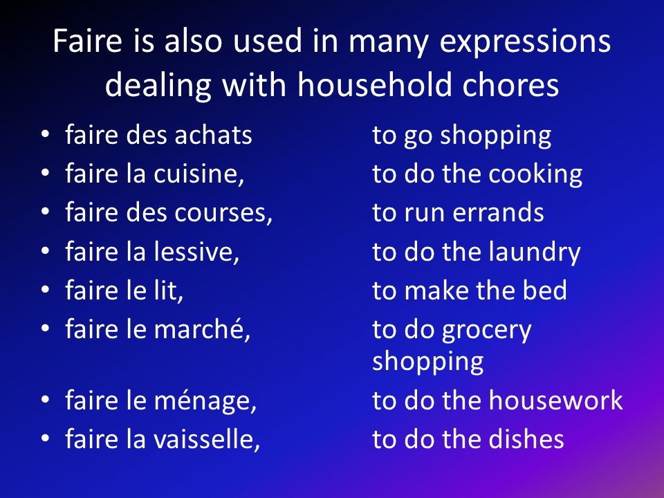 Faire is also used in many expressions dealing with household chores faire des achats to go shopping faire la cuisine, to do the cooking faire des courses, to run errands faire la lessive, to do the laundry faire le lit, to make the bed faire le marché, to do grocery shopping faire le ménage, to do the housework faire la vaisselle, to do the dishes