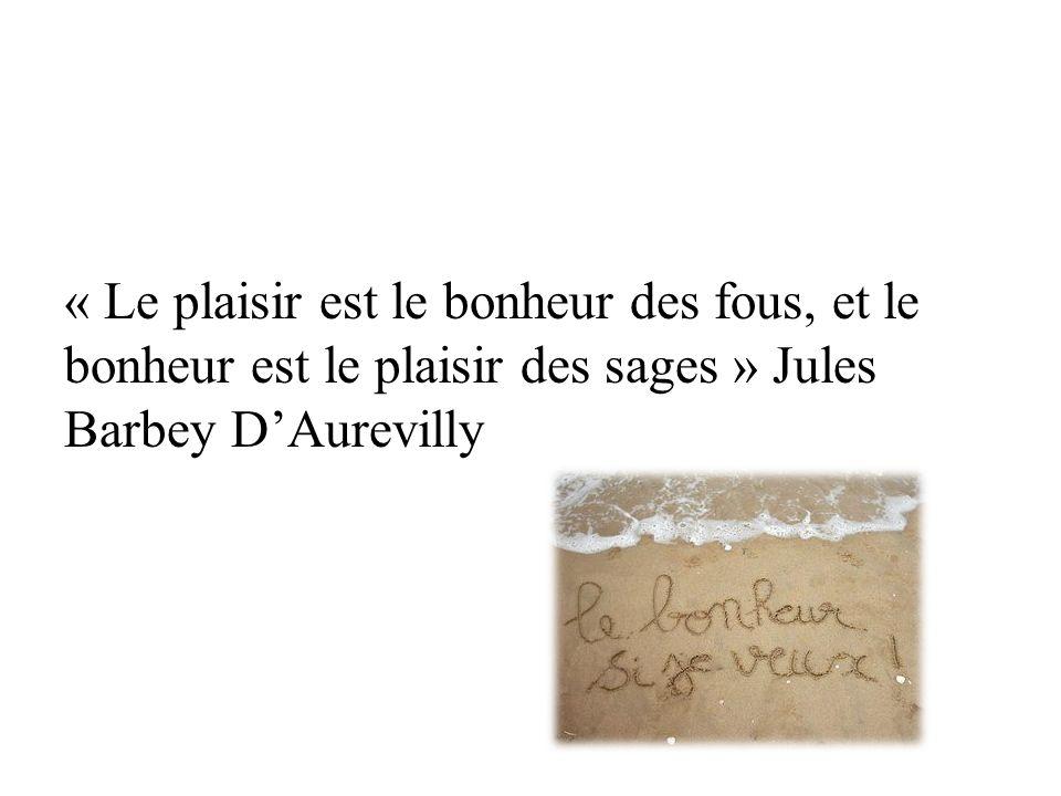 « Le plaisir est le bonheur des fous, et le bonheur est le plaisir des sages » Jules Barbey DAurevilly