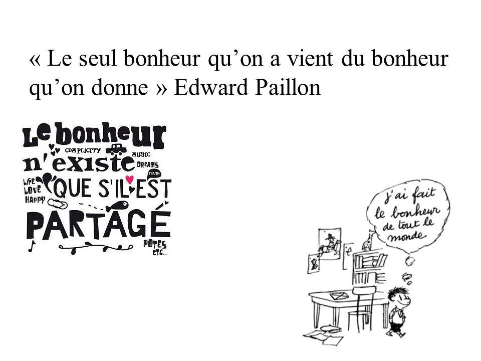 « Le seul bonheur quon a vient du bonheur quon donne » Edward Paillon