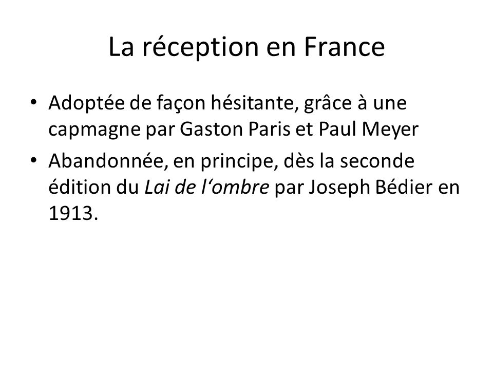 La réception en France Adoptée de façon hésitante, grâce à une capmagne par Gaston Paris et Paul Meyer Abandonnée, en principe, dès la seconde édition du Lai de lombre par Joseph Bédier en 1913.